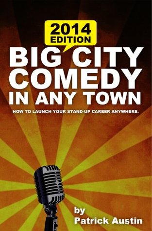 Big City Comedy in Any Town: Launch Your Stand-Up Career Anywhere Patrick Austin