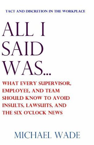 All I Said Was... What Every Supervisor, Employee, and Team Should Know to Avoid Insults, Lawsuits, and the Six Oclock News  by  Michael Wade