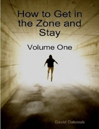 How to Get in the Zone and Stay: Volume One  by  David Dakroub