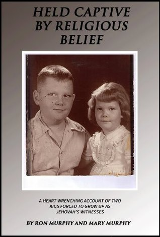 Held Captive By Religious Belief: A Heart-Wrenching Account of Two Kids Forced to Grow Up As Jehovahs Witnesses Ron Murphy
