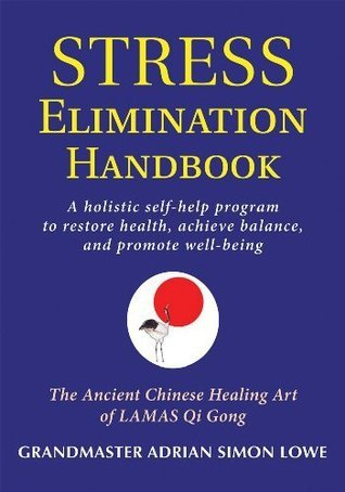 Stress Elimination Handbook: A Holistic Self-Help Program to Restore Health, Achieve Balance, and Promote Well-Being  by  Grandmaster Adrian Simon Lowe
