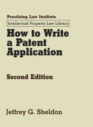 How to Write a Patent Application (November 2013 Edition) (Intellectual Property Law Library) Jeffrey G. Sheldon