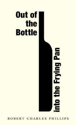 Out of the Bottle into the Frying Pan  by  Robert Charles Phillips