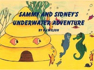 Sammy and Sidneys Underwater Adventure B.J. Wilson