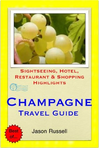 The Champagne Region of France (including Reims & Epernay) Travel Guide - Sightseeing, Hotel, Restaurant & Shopping Highlights  by  Jason Russell