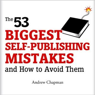 The 53 Biggest Self-Publishing Mistakes and How to Avoid Them  by  Andrew Chapman
