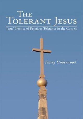 The Tolerant Jesus: Jesus Practice of Religious Tolerance in the Gospels  by  Harry Underwood