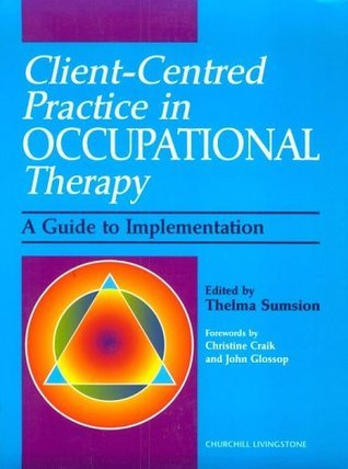 Client Centered Practice in Occupational Therapy: A Guide to Implementation Thelma Sumsion