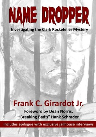 Name Dropper: Investigating the Clark Rockefeller Mystery Frank C. Girardot Jr.
