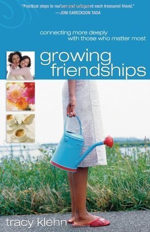 Growing Friendships: Connecting More Deeply With Those Who Matter Most  by  Tracy Klehn