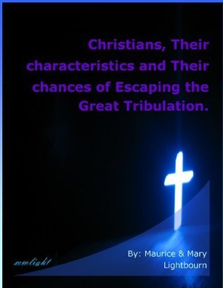Christians, Their Characteristics and Their Chances of Escaping the Great Tribulation Maurice Lightbourn