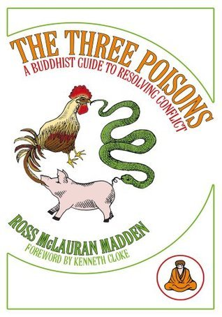 The Three Poisons: A Buddhist Guide To Resolving Conflict Ross McLauran Madden