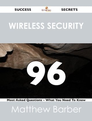 Wireless Security 96 Success Secrets - 96 Most Asked Questions On Wireless Security - What You Need To Know Matthew Barber