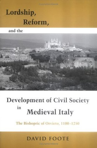 Lordship, Reform, And The Development Of Civil Society In Medieval Italy: The Bishopric Of Orvieto, 1100 1250 David Foote