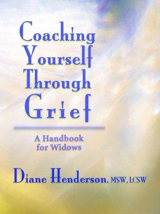 Coaching Yourself Through Grief: A Handbook for Widows Diane Henderson