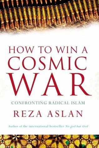 How to Win a Cosmic War: Confronting Radical Islam Reza Aslan