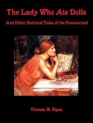 The Lady Who Ate Dolls: And Other Satirical Tales of the Paranormal Thomas M. Sipos