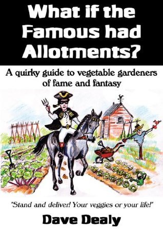 What if the Famous Had Allotments? A Quirky Guide to Vegetable Growers of Fame and Fantasy. Dave Dealy
