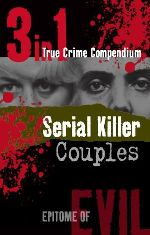Serial Killer Couples (3-in-1 True Crime Compendium) (Epitome of Evil) Stephen Harris