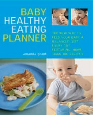 Baby Healthy Eating Planner: The Easy To Follow Guide To A Balanced Diet For 0 1 Year Olds, With More Than 250 Recipes  by  Amanda Grant