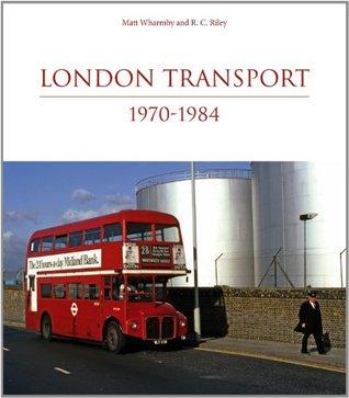 London Transport 1970-1984. Matt Wharmby and R.C. Riley Matthew Wharmby