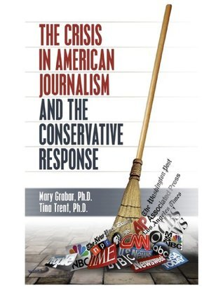 The Crisis in American Journalism and the Conservative Response  by  Mary Grabar
