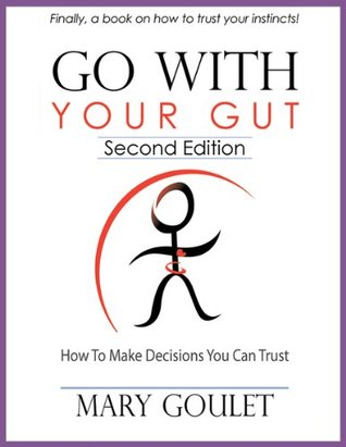 Go With Your Gut: How To Make Decisions You Can Trust Mary Goulet