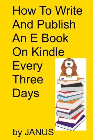 HOW TO WRITE AND  PUBLISH AN EBOOK ON KINDLE EVERY THREE DAYS  by  Janus