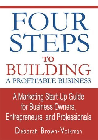 Four Steps To Building A Profitable Business: A Marketing Start-Up Guide for Business Owners, Entrepreneurs, and Professionals  by  Deborah Brown-Volkman