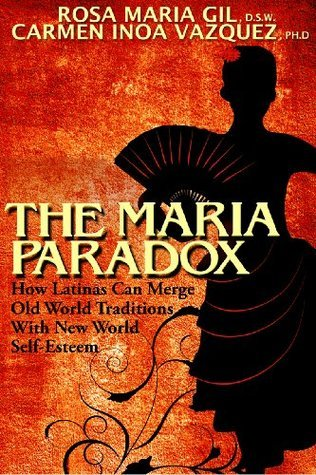 The Maria Paradox: How Latinas Can Merge Old World Traditions With New World Self-Esteem Rosa Maria Gil Dsw