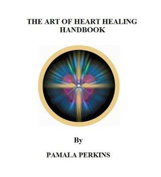The Art of Heart Healing Handbook  by  Pamala Perkins