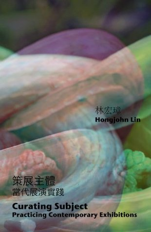 Curating Subject: Practicing Contemporary Exhibitions Hongjohn Lin