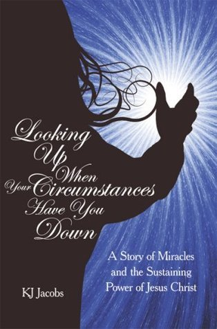 LOOKING UP WHEN YOUR CIRCUMSTANCES HAVE YOU DOWN: A Story of Miracles and the Sustaining Power of Jesus Christ  by  K.J. Jacobs