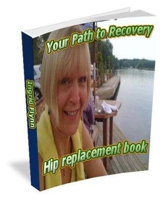 Hip Replacement Book- By Ingrid Flynn. A Six Times Hip Replacement Patient Tells You What To Expect Before, During And After You Hip Replacement Ingrid Flynn