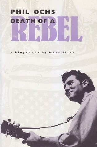 Phil Ochs: Death of a Rebel Marc Eliot
