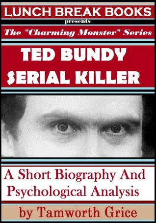 Ted Bundy, Serial Killer: A Short Biography and Psychological Analysis (The Charming Monster Series)  by  Tamworth Grice