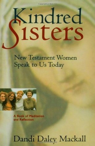 Kindred Sisters: New Testament Women Speak to Us Today - A Book of Meditations and Reflections  by  Dandi Daley Mackall