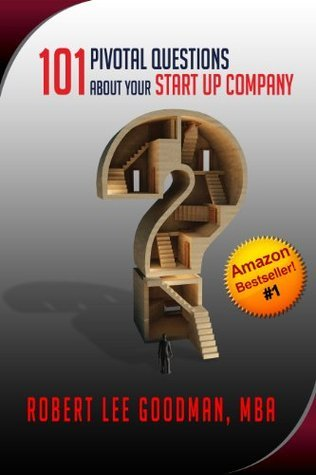 101 Pivotal Questions About Your Startup Company  by  Robert Lee Goodman
