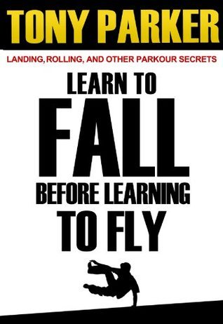 Learn to Fall Before Learning To Fly: Landing, Rolling, and Other Parkour Secrets Tony   Parker