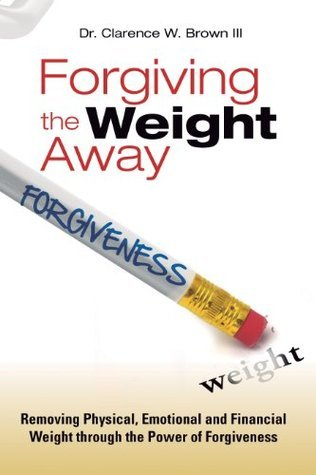 Forgiving the Weight Away (Weight Away Series) Clarence W. Brown III