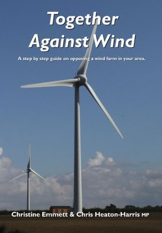 Together Against Wind - A step  by  step guide on opposing a wind farm in your area. by Christine Emmett