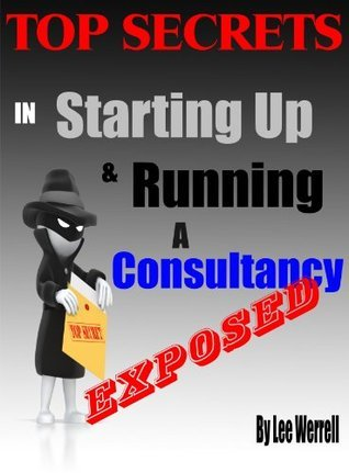 Exposed! Top Secrets in Setting Up and Running a Consultancy  by  Lee Werrell
