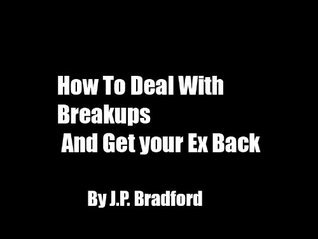 How To Deal With Breakups And Get Back Your Ex  by  J.P. Bradford
