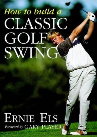 How To Build A Classic Golf Swing Ernie Els