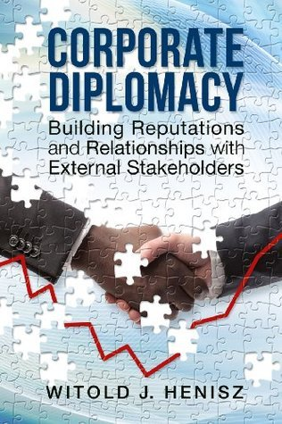 Corporate Diplomacy: Building Reputations and Relationships with External Stakeholders Witold Henisz