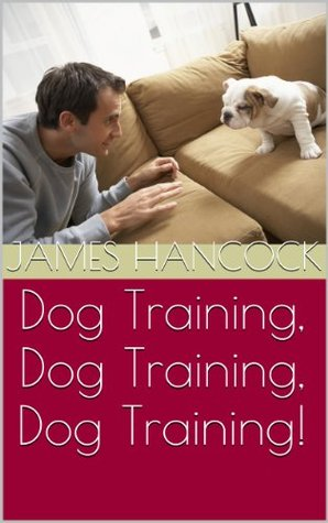 Dog Training, Dog Training, Dog Training!  by  James Hancock