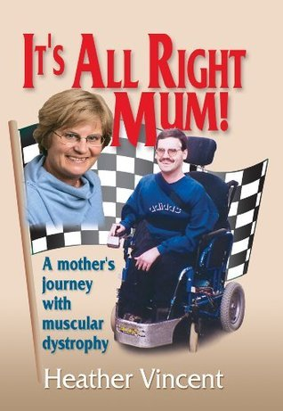 Its All Right Mum! A mothers journey with muscular dystrophy  by  Heather Vincent
