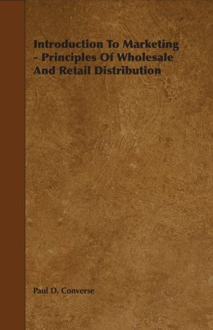 Introduction To Marketing - Principles Of Wholesale And Retail Distribution  by  Paul Converse