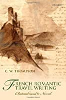 French Romantic Travel Writing: Chateaubriand to Nerval C.W. Thompson