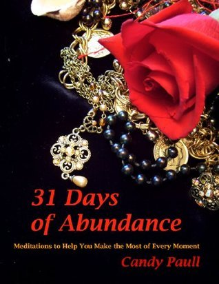 31 Days of Abundance: Meditations to Help You Make the Most of Every Moment (31 Days Series)  by  Candy Paull